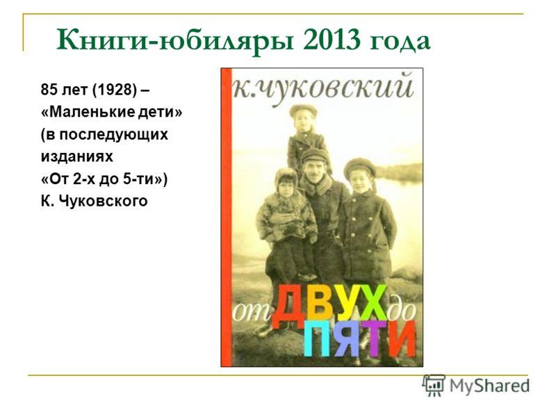 Книги-юбиляры 2013 года 85 лет (1928) – «Маленькие дети» (в последующих изданиях «От 2-х до 5-ти») К. Чуковского