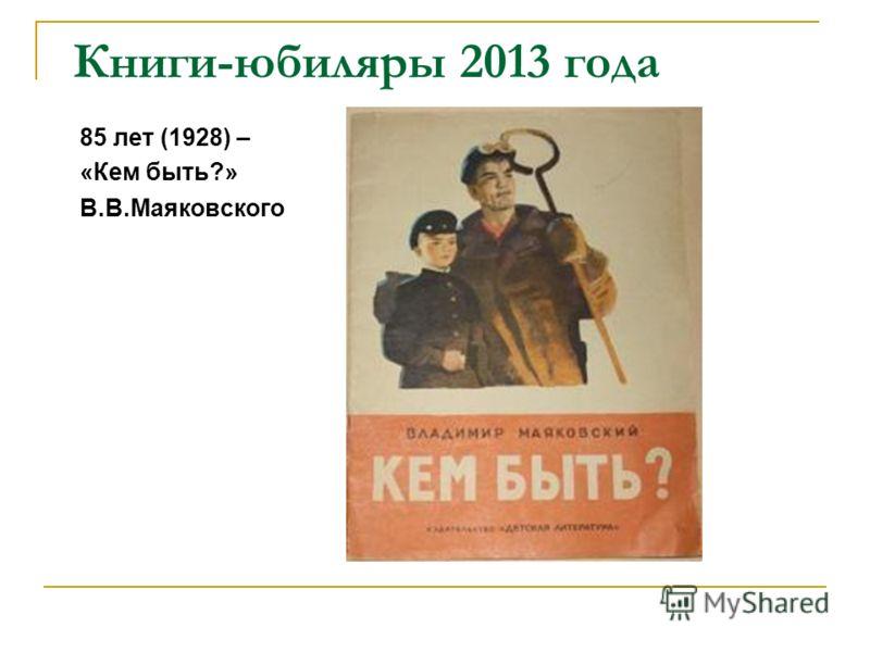 Книги-юбиляры 2013 года 85 лет (1928) – «Кем быть?» В.В.Маяковского