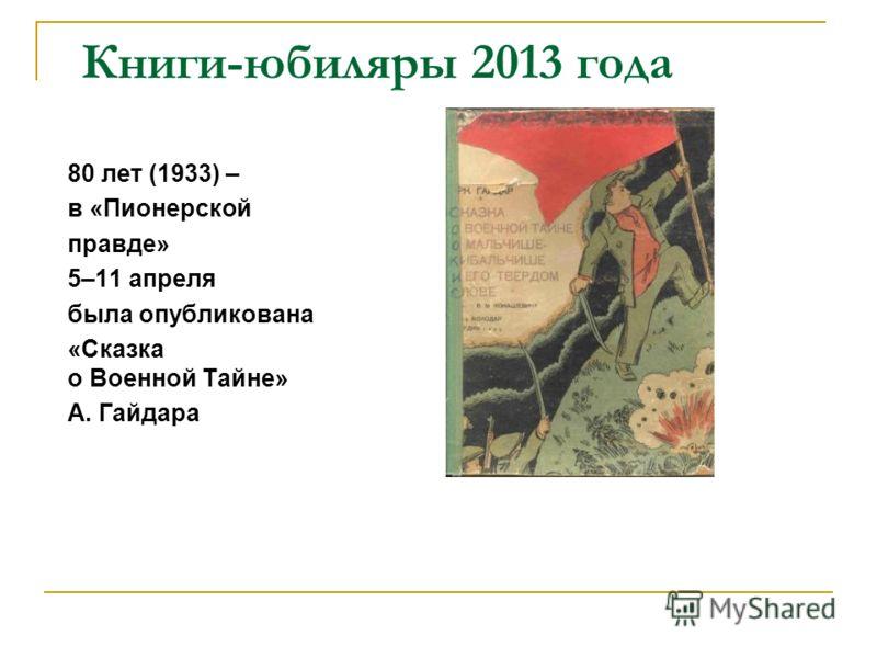 Книги-юбиляры 2013 года 80 лет (1933) – в «Пионерской правде» 5–11 апреля была опубликована «Сказка о Военной Тайне» А. Гайдара