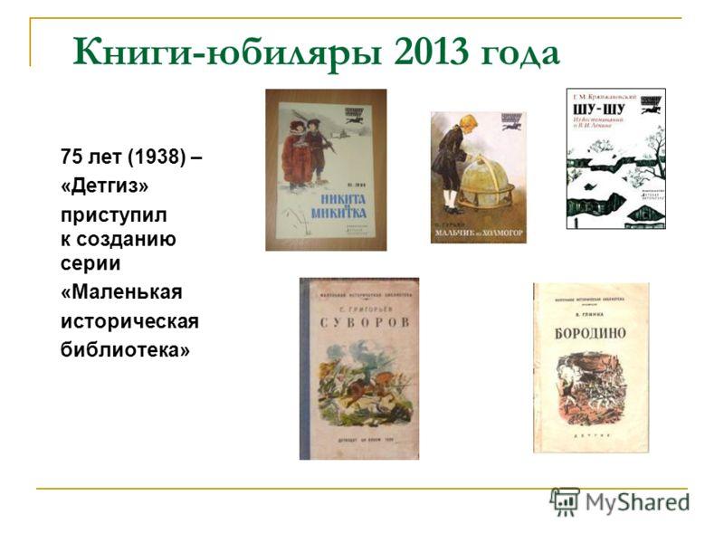 Книги-юбиляры 2013 года 75 лет (1938) – «Детгиз» приступил к созданию серии «Маленькая историческая библиотека»