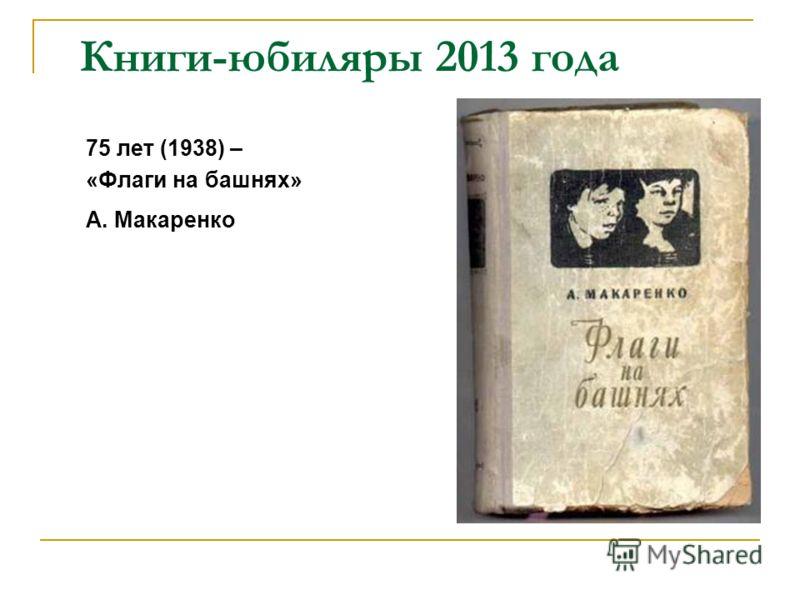 Книги-юбиляры 2013 года 75 лет (1938) – «Флаги на башнях» А. Макаренко