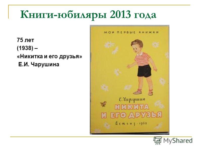 Книги-юбиляры 2013 года 75 лет (1938) – «Никитка и его друзья» Е.И. Чарушина