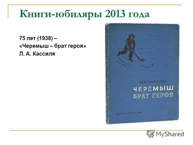 Книги-юбиляры 2013 года 75 лет (1938) – «Черемыш – брат героя» Л. А. Кассиля