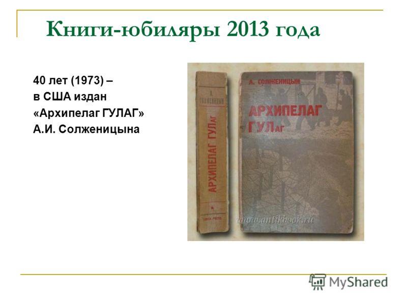 Книги-юбиляры 2013 года 40 лет (1973) – в США издан «Архипелаг ГУЛАГ» А.И. Солженицына