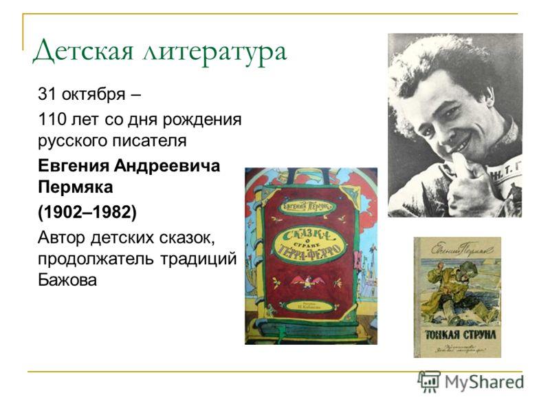 Детская литература 31 октября – 110 лет со дня рождения русского писателя Евгения Андреевича Пермяка (1902–1982) Автор детских сказок, продолжатель традиций Бажова