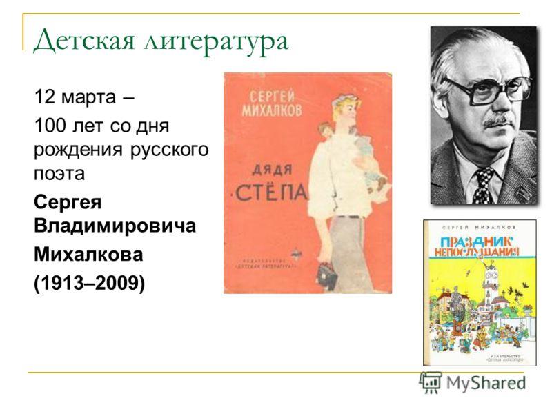 Детская литература 12 марта – 100 лет со дня рождения русского поэта Сергея Владимировича Михалкова (1913–2009)