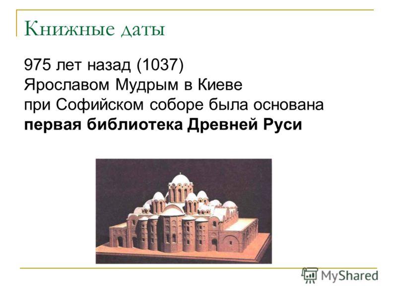Книжные даты 975 лет назад (1037) Ярославом Мудрым в Киеве при Софийском соборе была основана первая библиотека Древней Руси