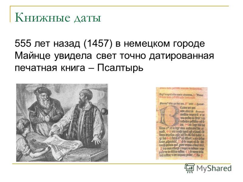Книжные даты 555 лет назад (1457) в немецком городе Майнце увидела свет точно датированная печатная книга – Псалтырь