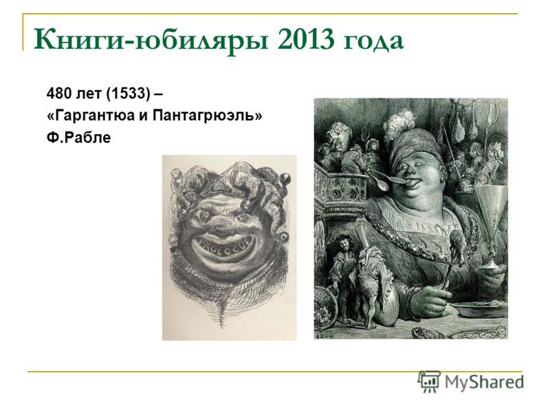 Книги-юбиляры 2013 года 480 лет (1533) – «Гаргантюа и Пантагрюэль» Ф.Рабле