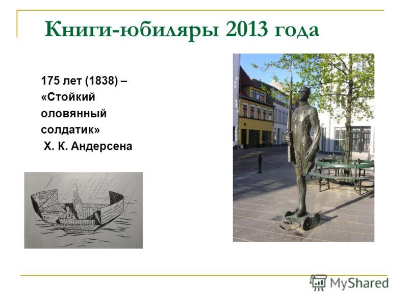 Книги-юбиляры 2013 года 175 лет (1838) – «Стойкий оловянный солдатик» Х. К. Андерсена