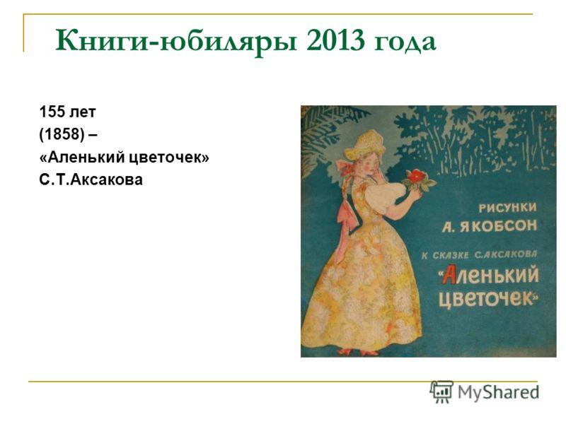 Книги-юбиляры 2013 года 155 лет (1858) – «Аленький цветочек» С.Т.Аксакова
