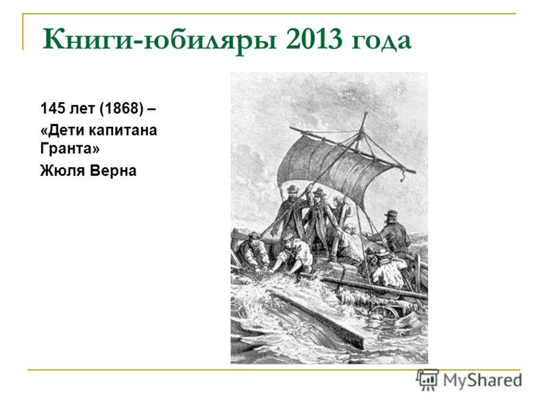 Книги-юбиляры 2013 года 145 лет (1868) – «Дети капитана Гранта» Жюля Верна