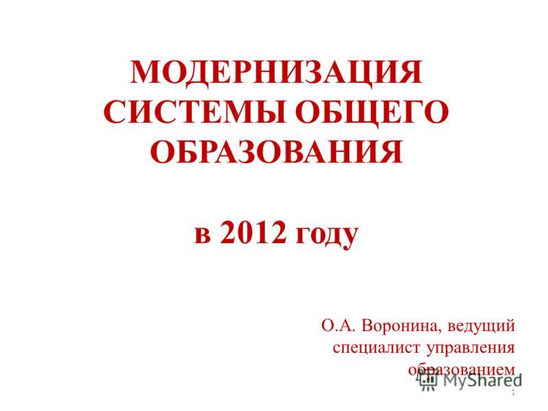 МОДЕРНИЗАЦИЯ СИСТЕМЫ ОБЩЕГО ОБРАЗОВАНИЯ в 2012 году О.А. Воронина, ведущий специалист управления образованием 1