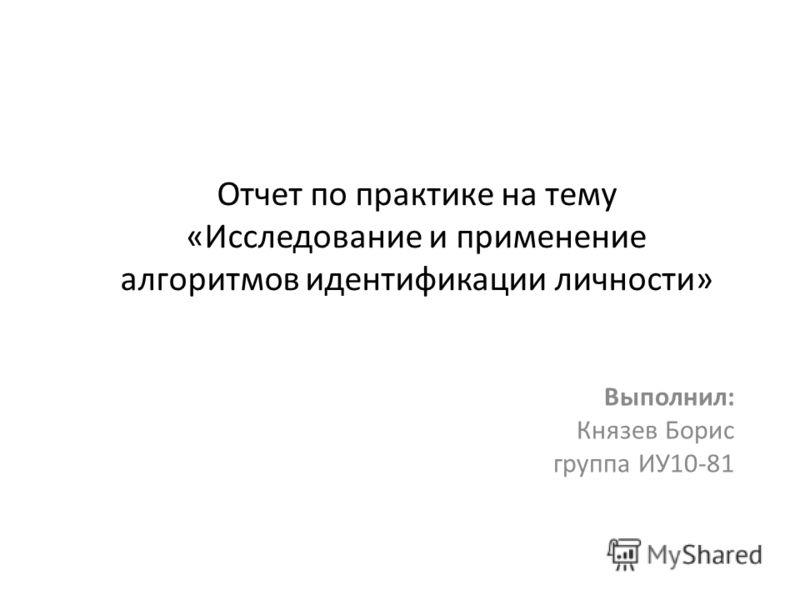 Отчет по практике на тему «Исследование и применение алгоритмов идентификации личности» Выполнил: Князев Борис группа ИУ10-81