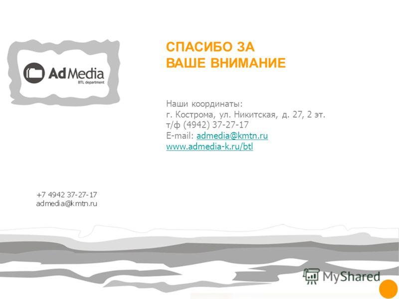 СПАСИБО ЗА ВАШЕ ВНИМАНИЕ Наши координаты: г. Кострома, ул. Никитская, д. 27, 2 эт. т/ф (4942) 37-27-17 E-mail: admedia@kmtn.ruadmedia@kmtn.ru www.admedia-k.ru/btl