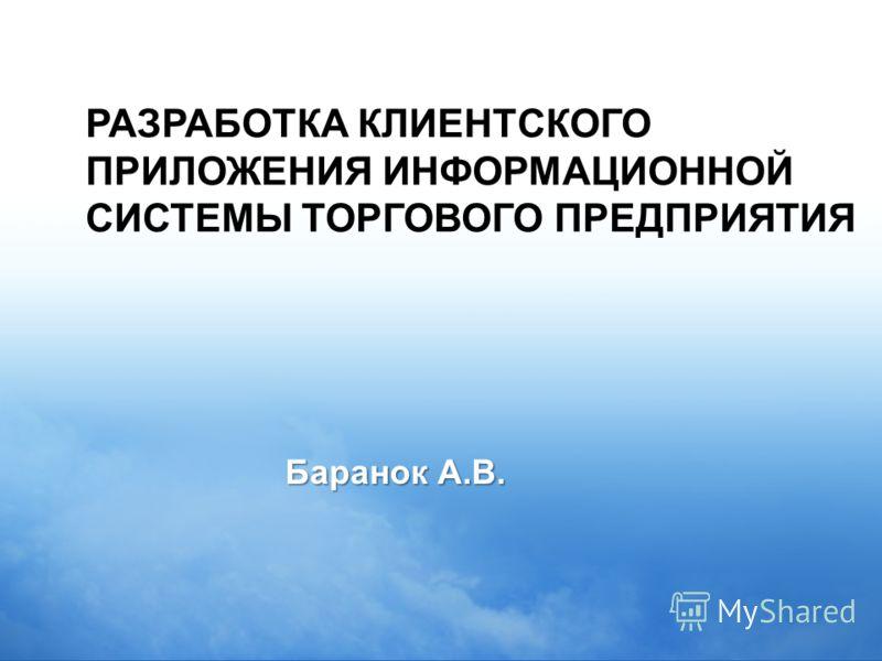 РАЗРАБОТКА КЛИЕНТСКОГО ПРИЛОЖЕНИЯ ИНФОРМАЦИОННОЙ СИСТЕМЫ ТОРГОВОГО ПРЕДПРИЯТИЯ Баранок А.В.