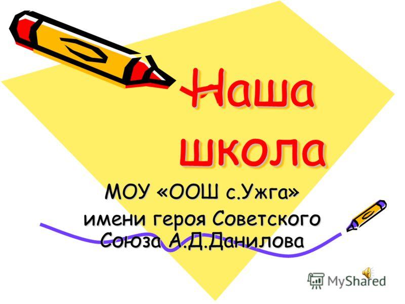 Наша школа Наша школа МОУ «ООШ с.Ужга» имени героя Советского Союза А.Д.Данилова