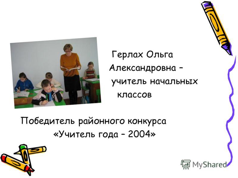 Герлах Ольга Александровна – учитель начальных классов Победитель районного конкурса «Учитель года – 2004»