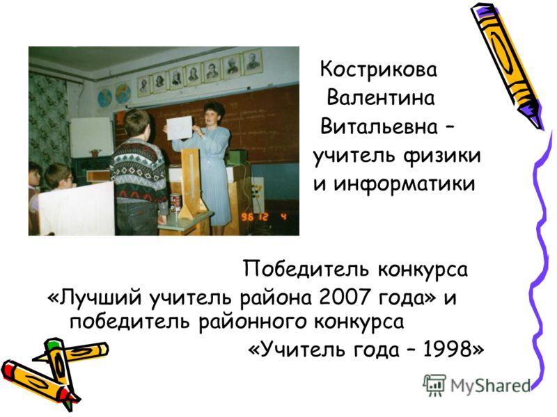 Кострикова Валентина Витальевна – учитель физики и информатики Победитель конкурса «Лучший учитель района 2007 года» и победитель районного конкурса «Учитель года – 1998»