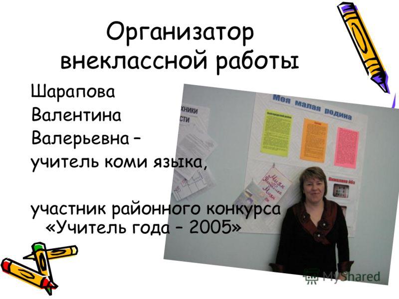 Организатор внеклассной работы Шарапова Валентина Валерьевна – учитель коми языка, участник районного конкурса «Учитель года – 2005»