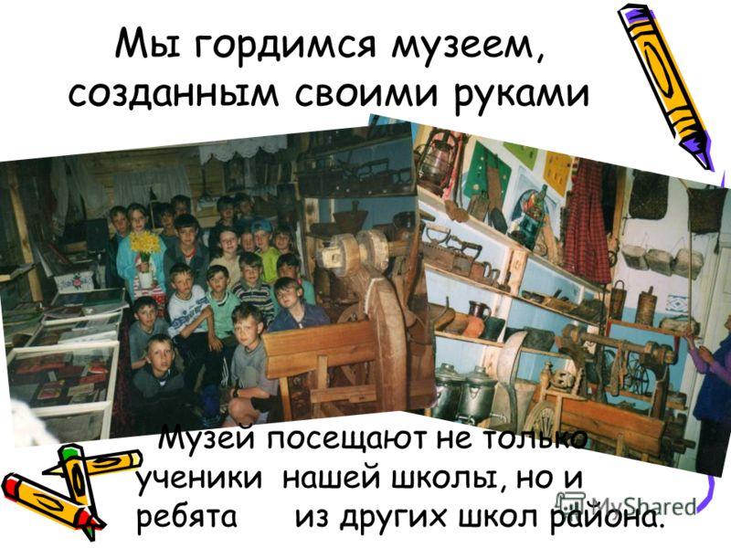 Мы гордимся музеем, созданным своими руками Музей посещают не только ученики нашей школы, но и ребята из других школ района.