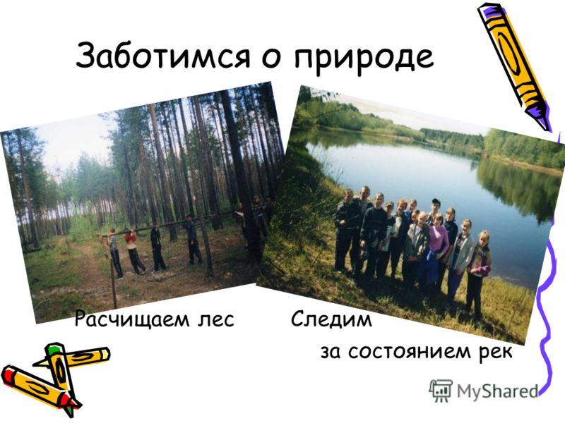Заботимся о природе Следим за состоянием рек Расчищаем лес