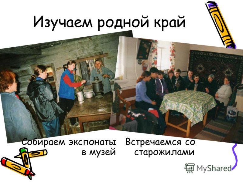 Изучаем родной край Встречаемся со старожилами Собираем экспонаты в музей