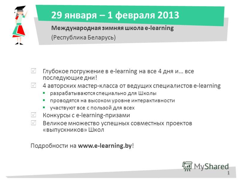 29 января – 1 февраля 2013 Международная зимняя школа e-learning (Республика Беларусь) Глубокое погружение в e-learning на все 4 дня и… все последующие дни! 4 авторских мастер-класса от ведущих специалистов e-learning разрабатываются специально для Ш