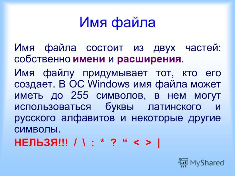 Имя файла Имя файла состоит из двух частей: собственно имени и расширения. Имя файлу придумывает тот, кто его создает. В ОC Windows имя файла может иметь до 255 символов, в нем могут использоваться буквы латинского и русского алфавитов и некоторые др