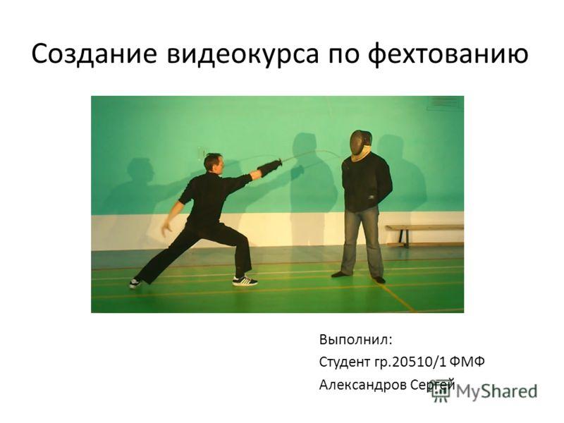 Создание видеокурса по фехтованию Выполнил: Студент гр.20510/1 ФМФ Александров Сергей