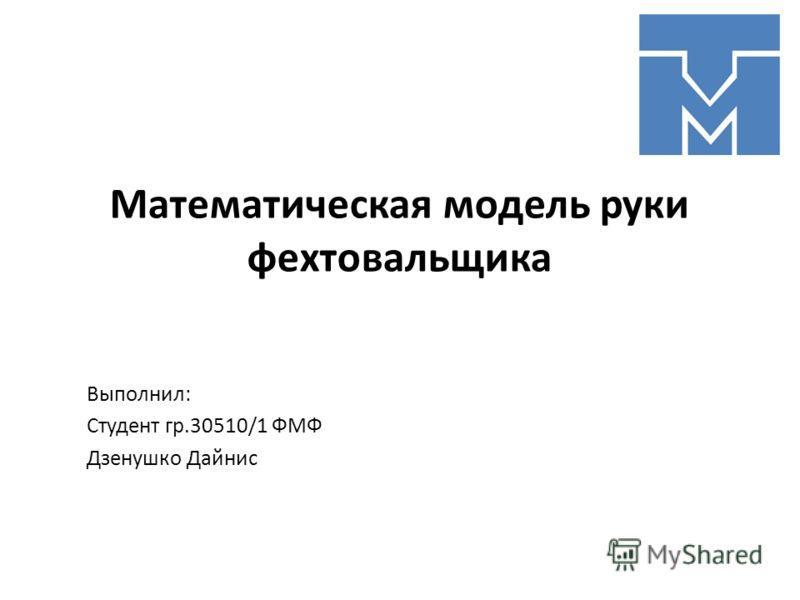 Математическая модель руки фехтовальщика Выполнил: Студент гр.30510/1 ФМФ Дзенушко Дайнис