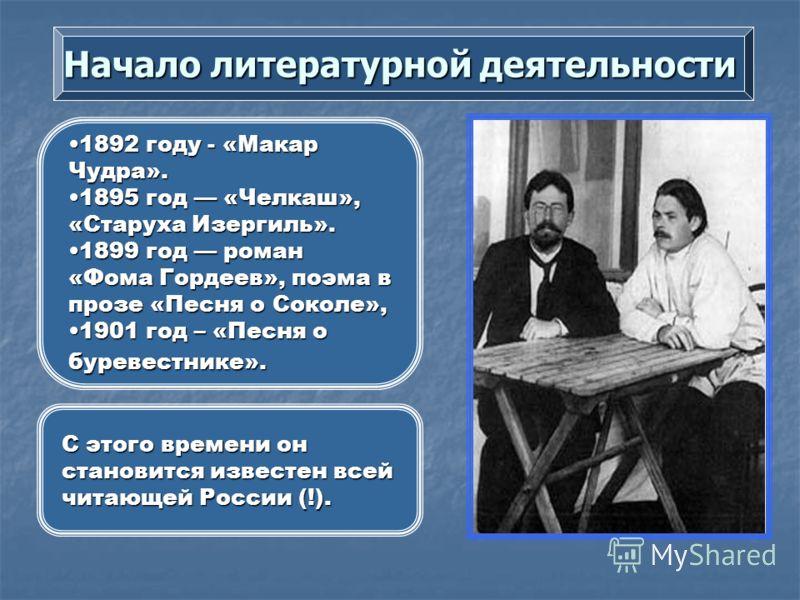 Начало литературной деятельности 1892 году - «Макар Чудра».1892 году - «Макар Чудра». 1895 год «Челкаш», «Старуха Изергиль».1895 год «Челкаш», «Старуха Изергиль». 1899 год роман «Фома Гордеев», поэма в прозе «Песня о Соколе»,1899 год роман «Фома Горд