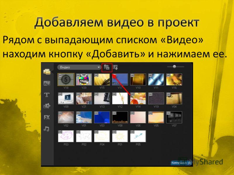 Рядом с выпадающим списком «Видео» находим кнопку «Добавить» и нажимаем ее.