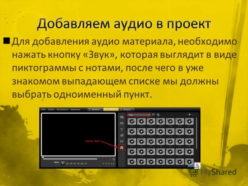 Для добавления аудио материала, необходимо нажать кнопку «Звук», которая выглядит в виде пиктограммы с нотами, после чего в уже знакомом выпадающем списке мы должны выбрать одноименный пункт.