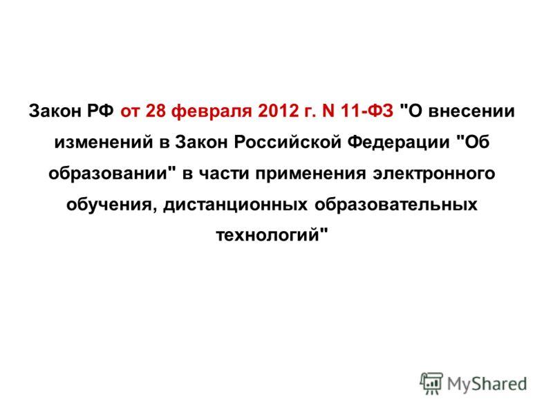 Закон РФ от 28 февраля 2012 г. N 11-ФЗ О внесении изменений в Закон Российской Федерации Об образовании в части применения электронного обучения, дистанционных образовательных технологий