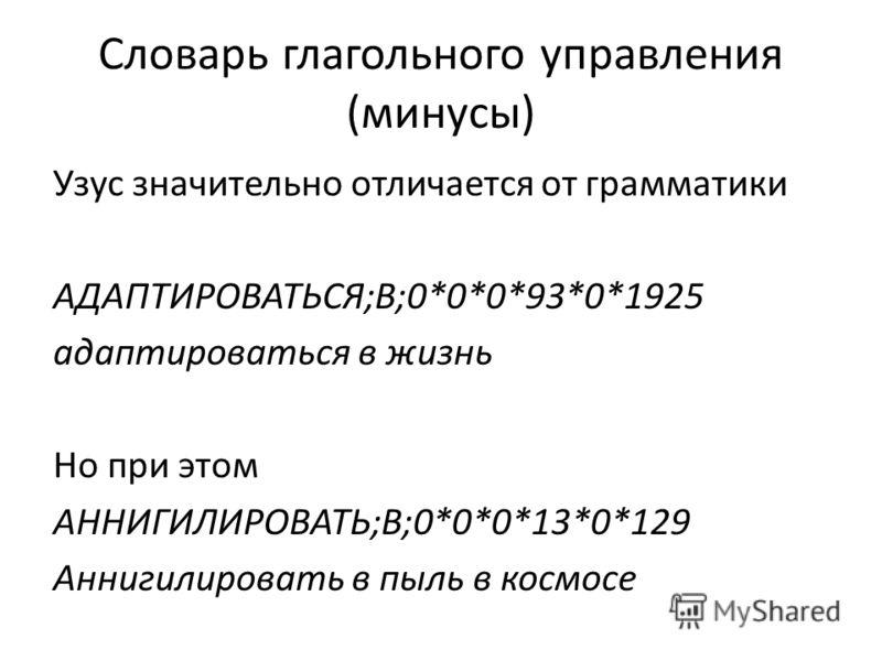 Словарь глагольного управления (минусы) Узус значительно отличается от грамматики АДАПТИРОВАТЬСЯ;В;0*0*0*93*0*1925 адаптироваться в жизнь Но при этом АННИГИЛИРОВАТЬ;В;0*0*0*13*0*129 Аннигилировать в пыль в космосе