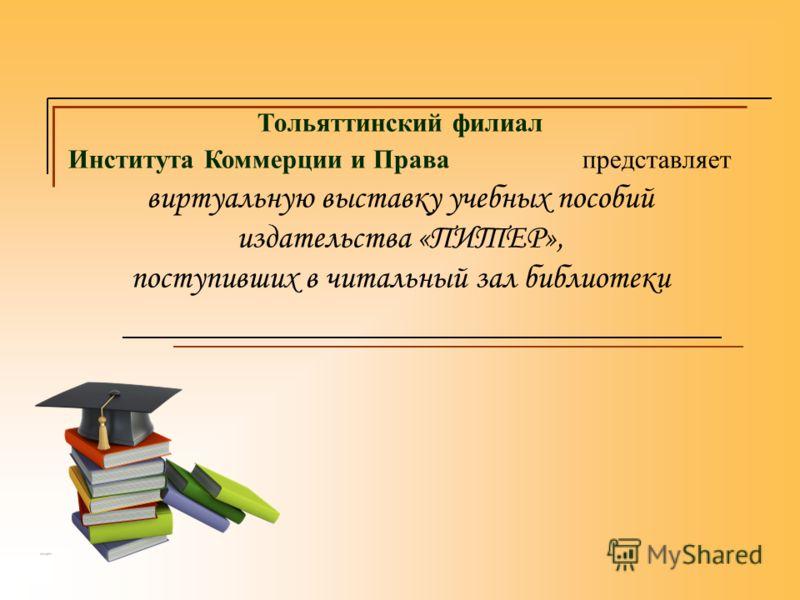 Тольяттинский филиал Института Коммерции и Права представляет виртуальную выставку учебных пособий издательства «ПИТЕР», поступивших в читальный зал библиотеки