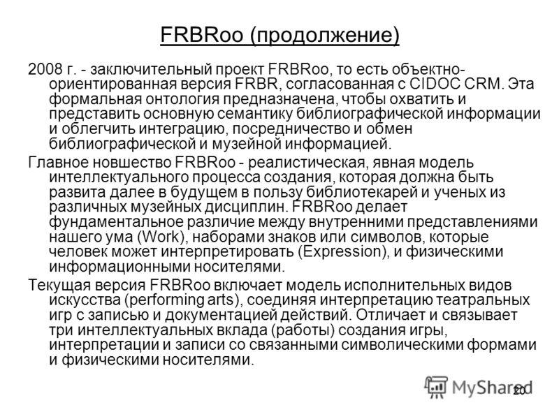 20 FRBRoo (продолжение) 2008 г. - заключительный проект FRBRoo, то есть объектно- ориентированная версия FRBR, согласованная с CIDOC CRM. Эта формальная онтология предназначена, чтобы охватить и представить основную семантику библиографической информ