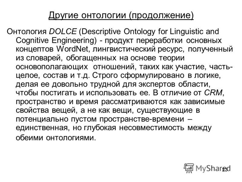 23 Другие онтологии (продолжение) Онтология DOLCE (Descriptive Ontology for Linguistic and Cognitive Engineering) - продукт переработки основных концептов WordNet, лингвистический ресурс, полученный из словарей, обогащенных на основе теории основопол