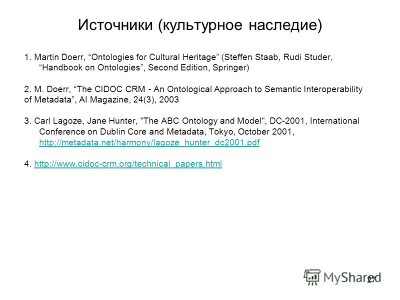 27 Источники (культурное наследие) 1. Martin Doerr, Ontologies for Cultural Heritage (Steffen Staab, Rudi Studer,Handbook on Ontologies, Second Edition, Springer) 2. M. Doerr, The CIDOC CRM - An Ontological Approach to Semantic Interoperability of Me