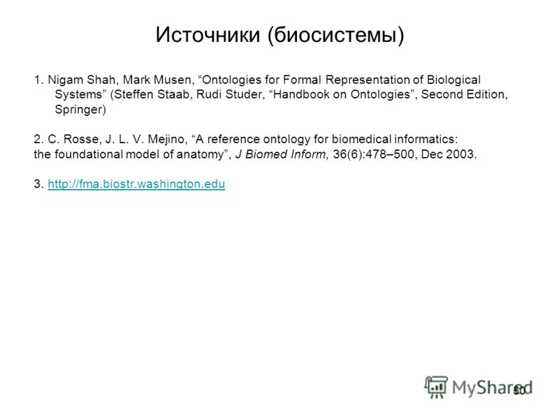 50 Источники (биосистемы) 1. Nigam Shah, Mark Musen, Ontologies for Formal Representation of Biological Systems (Steffen Staab, Rudi Studer, Handbook on Ontologies, Second Edition, Springer) 2. C. Rosse, J. L. V. Mejino, A reference ontology for biom