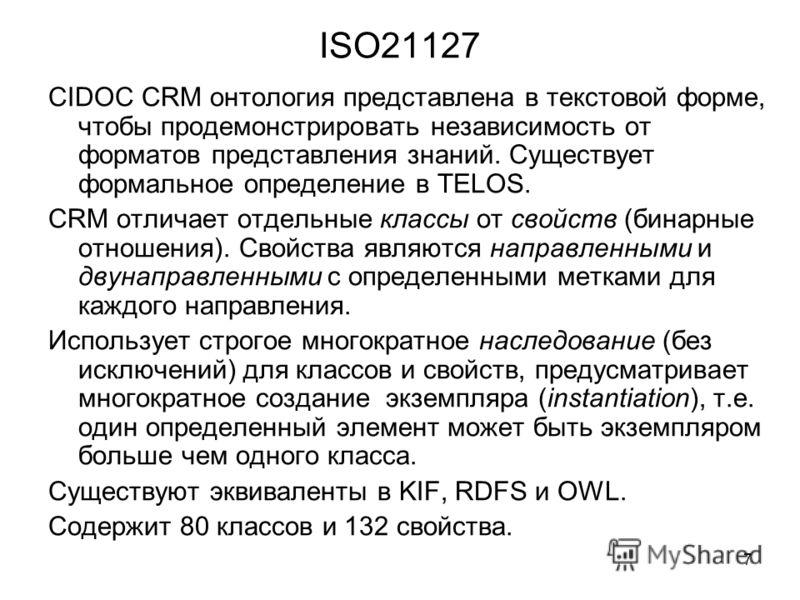 7 ISO21127 CIDOC CRM онтология представлена в текстовой форме, чтобы продемонстрировать независимость от форматов представления знаний. Существует формальное определение в TELOS. CRM отличает отдельные классы от свойств (бинарные отношения). Свойства