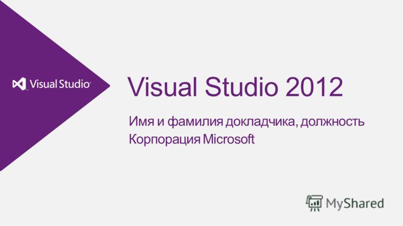 Visual Studio 2012 Имя и фамилия докладчика, должность Корпорация Microsoft