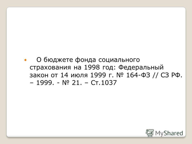 О бюджете фонда социального страхования на 1998 год: Федеральный закон от 14 июля 1999 г. 164-ФЗ // СЗ РФ. – 1999. - 21. – Ст.1037