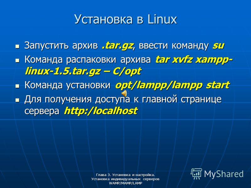 Глава 3. Установка и настройка. Установка индивидуальных серверов WAMP/MAMP/LAMP Установка в Linux Запустить архив.tar.gz, ввести команду su Запустить архив.tar.gz, ввести команду su Команда распаковки архива tar xvfz xampp- linux-1.5.tar.gz – C/opt