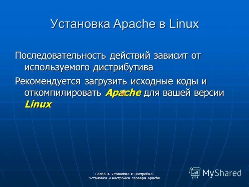Глава 3. Установка и настройка. Установка и настройка сервера Apache Установка Apache в Linux Последовательность действий зависит от используемого дистрибутива Рекомендуется загрузить исходные коды и откомпилировать Apache для вашей версии Linux