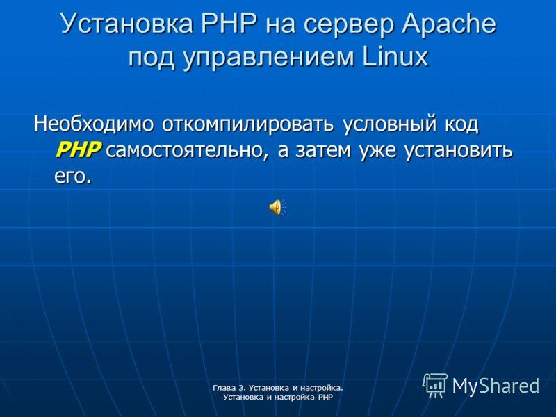 Глава 3. Установка и настройка. Установка и настройка PHP Установка PHP на сервер Apache под управлением Linux Необходимо откомпилировать условный код PHP самостоятельно, а затем уже установить его.