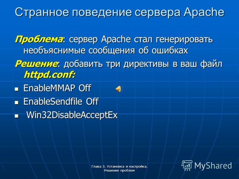 Глава 3. Установка и настройка. Решение проблем Странное поведение сервера Apache Проблема: сервер Apache стал генерировать необъяснимые сообщения об ошибках Решение: добавить три директивы в ваш файл httpd.conf: EnableMMAP Off EnableMMAP Off EnableS