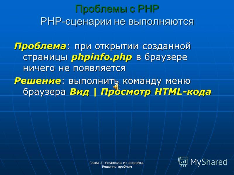 Глава 3. Установка и настройка. Решение проблем Проблемы с РНР PHP-сценарии не выполняются Проблема: при открытии созданной страницы phpinfo.php в браузере ничего не появляется Решение: выполнить команду меню браузера Вид | Просмотр HTML-кода