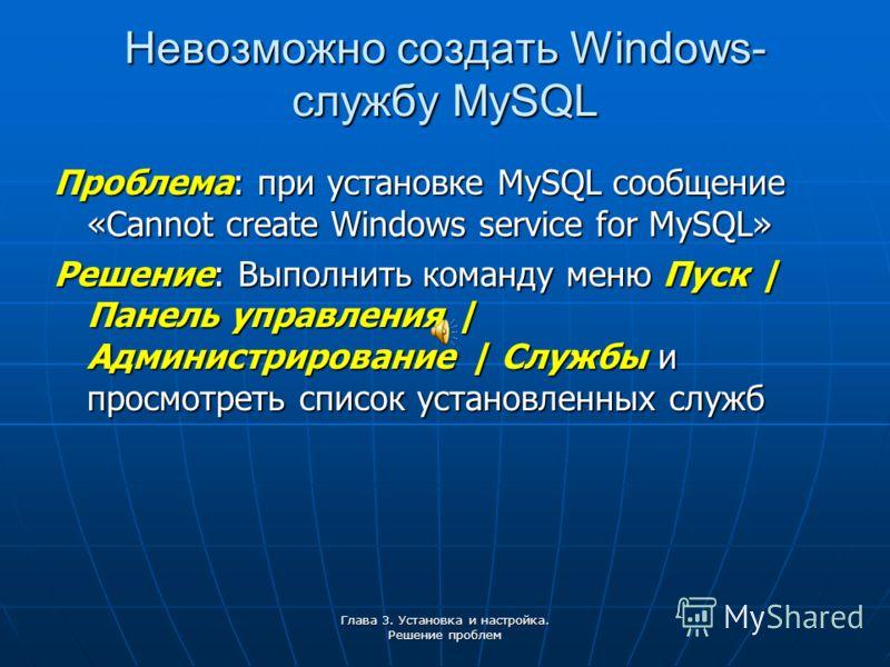 Глава 3. Установка и настройка. Решение проблем Невозможно создать Windows- службу MySQL Проблема: при установке MySQL сообщение «Cannot create Windows service for MySQL» Решение: Выполнить команду меню Пуск | Панель управления | Администрирование |